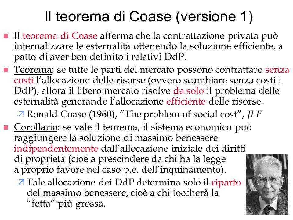 Il teorema di Coase (versione 1) n Il teorema di Coase afferma che la contrattazione privata può internalizzare le esternalità ottenendo la soluzione