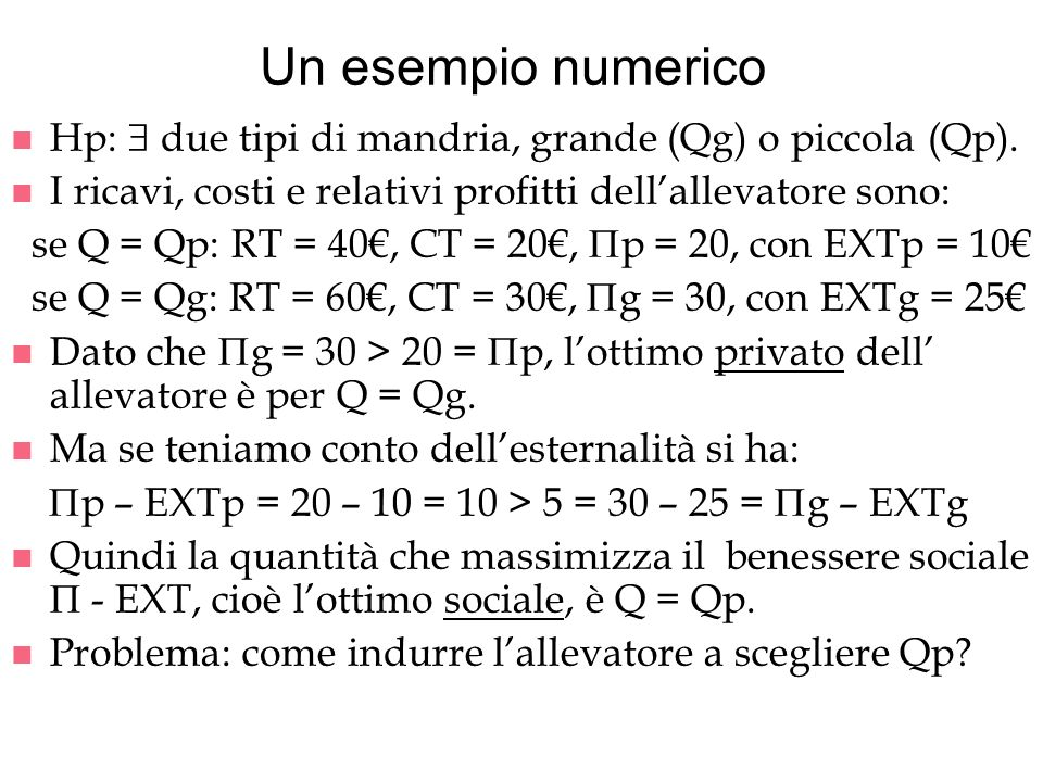 Un esempio numerico n Hp: due tipi di mandria, grande (Qg) o piccola (Qp). n I ricavi, costi e relativi profitti dellallevatore sono: se Q = Qp: RT =