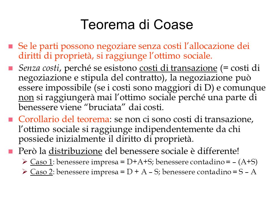 Teorema di Coase n Se le parti possono negoziare senza costi lallocazione dei diritti di proprietà, si raggiunge lottimo sociale. n Senza costi, perch