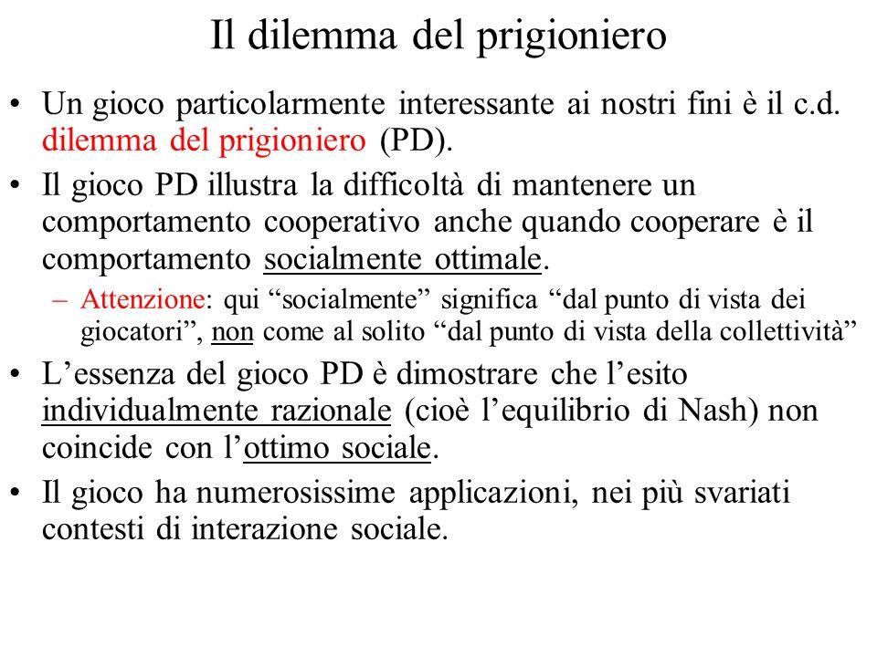 Il dilemma del prigioniero Un gioco particolarmente interessante ai nostri fini è il c.d. dilemma del prigioniero (PD). Il gioco PD illustra la diffic