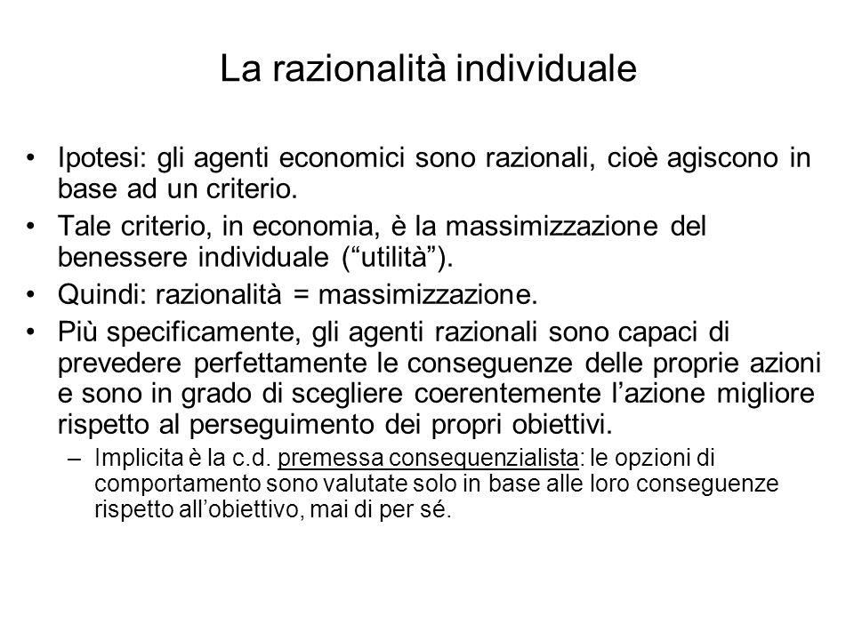 La razionalità individuale Ipotesi: gli agenti economici sono razionali, cioè agiscono in base ad un criterio. Tale criterio, in economia, è la massim