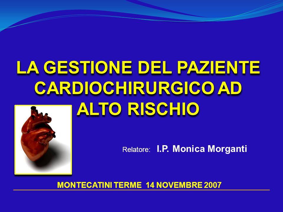 LA GESTIONE DEL PAZIENTE CARDIOCHIRURGICO AD ALTO RISCHIO Relatore: I.P. Monica Morganti MONTECATINI TERME 14 NOVEMBRE 2007