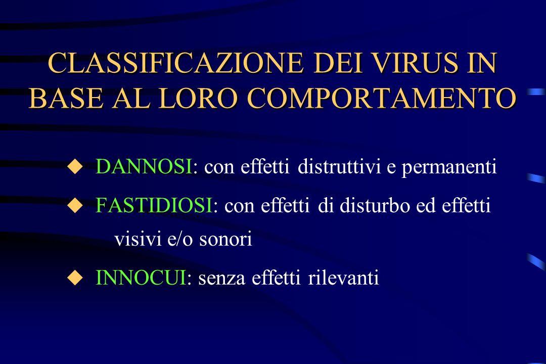 CLASSIFICAZIONE DEI VIRUS IN BASE AL LORO COMPORTAMENTO DANNOSI: con effetti distruttivi e permanenti FASTIDIOSI: con effetti di disturbo ed effetti v