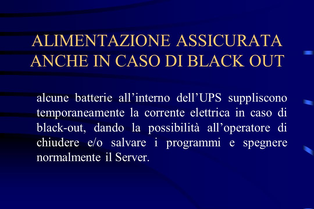 ALIMENTAZIONE ASSICURATA ANCHE IN CASO DI BLACK OUT alcune batterie allinterno dellUPS suppliscono temporaneamente la corrente elettrica in caso di bl