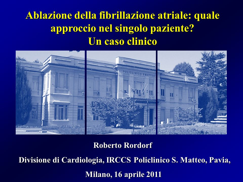 Ablazione della fibrillazione atriale: quale approccio nel singolo paziente? Un caso clinico Roberto Rordorf Divisione di Cardiologia, IRCCS Policlini