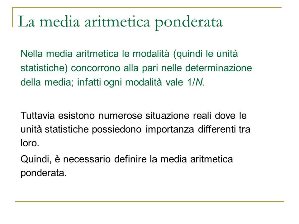 La media aritmetica ponderata Nella media aritmetica le modalità (quindi le unità statistiche) concorrono alla pari nelle determinazione della media;