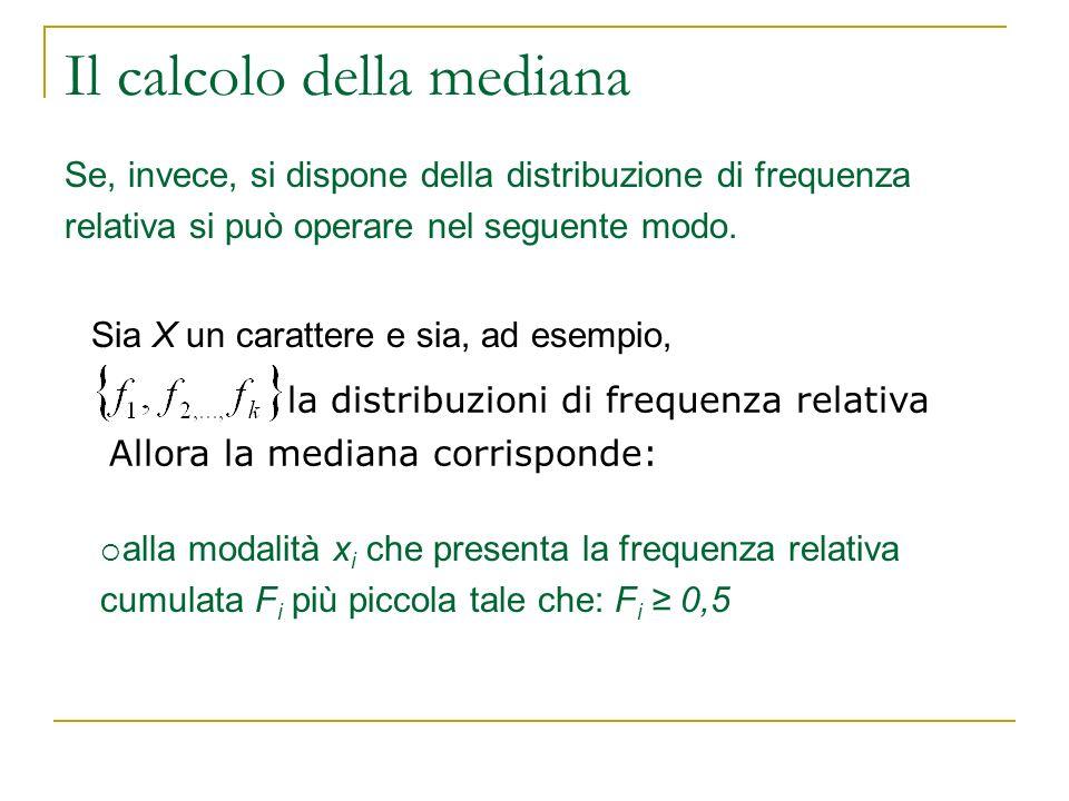 Il calcolo della mediana Se, invece, si dispone della distribuzione di frequenza relativa si può operare nel seguente modo. Sia X un carattere e sia,