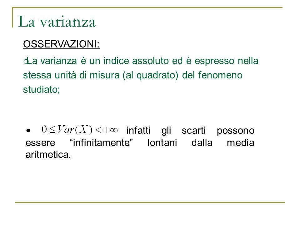 La varianza OSSERVAZIONI: La varianza è un indice assoluto ed è espresso nella stessa unità di misura (al quadrato) del fenomeno studiato; infatti gli