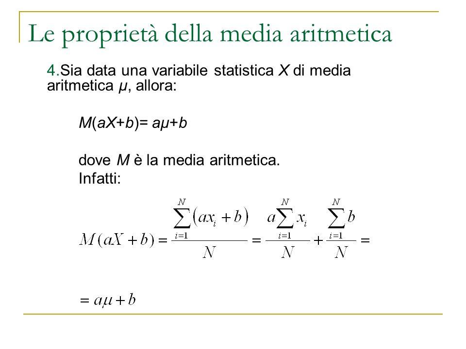 Le proprietà della media aritmetica 4.Sia data una variabile statistica X di media aritmetica μ, allora: M(aX+b)= aμ+b dove M è la media aritmetica. I