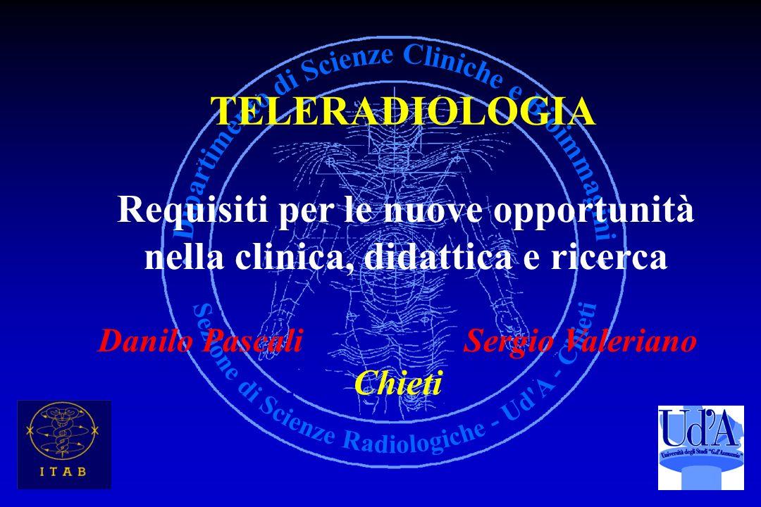 TELERADIOLOGIA Requisiti per le nuove opportunità nella clinica, didattica e ricerca Danilo Pascali Sergio Valeriano Chieti