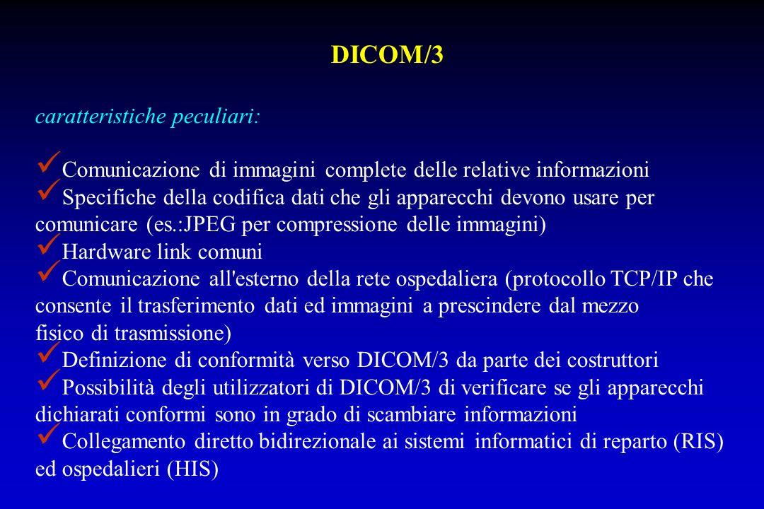 DICOM/3 caratteristiche peculiari: Comunicazione di immagini complete delle relative informazioni Specifiche della codifica dati che gli apparecchi de