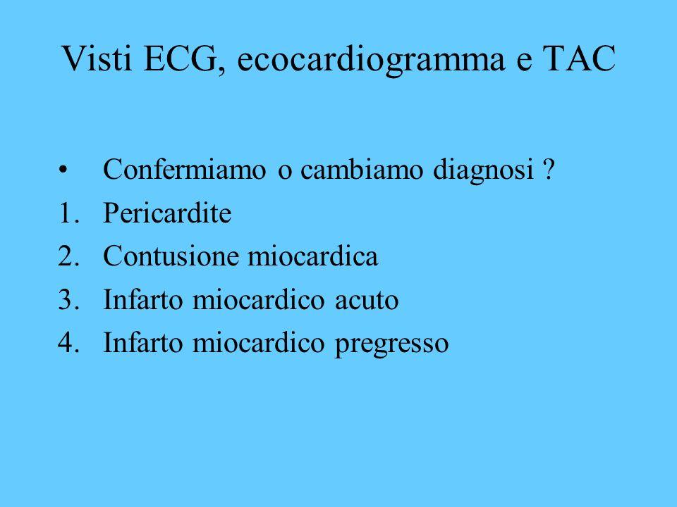 Visti ECG, ecocardiogramma e TAC Confermiamo o cambiamo diagnosi ? 1.Pericardite 2.Contusione miocardica 3.Infarto miocardico acuto 4.Infarto miocardi