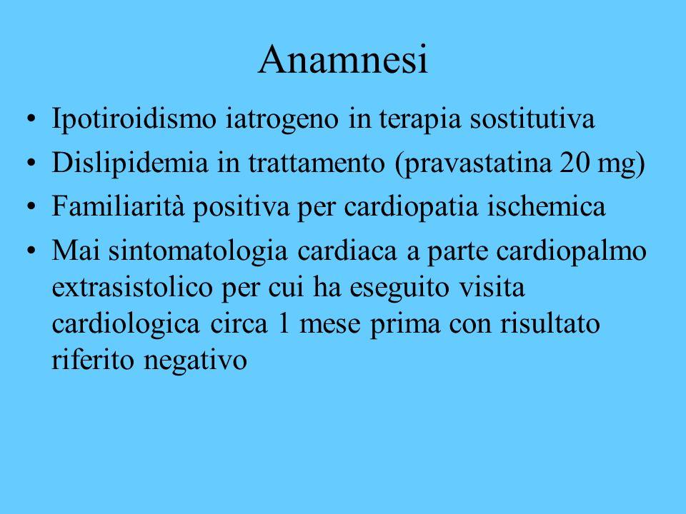 Anamnesi Ipotiroidismo iatrogeno in terapia sostitutiva Dislipidemia in trattamento (pravastatina 20 mg) Familiarità positiva per cardiopatia ischemic