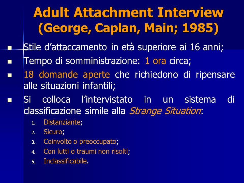 Adult Attachment Interview (George, Caplan, Main; 1985) Stile dattaccamento in età superiore ai 16 anni; Tempo di somministrazione: 1 ora circa; 18 domande aperte che richiedono di ripensare alle situazioni infantili; Si colloca lintervistato in un sistema di classificazione simile alla Strange Situation: 1.