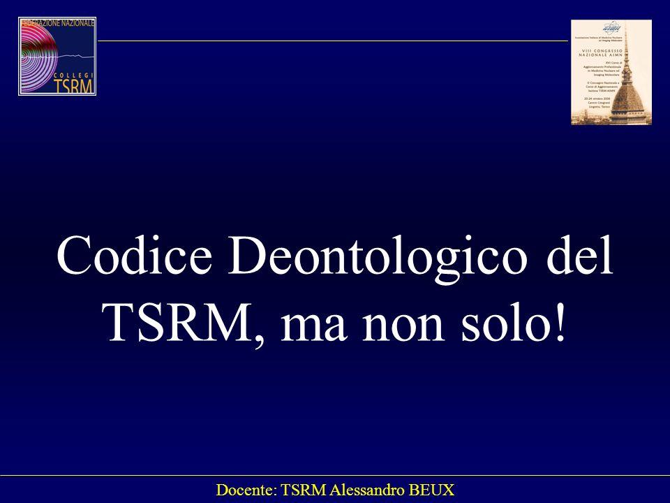Docente: TSRM Alessandro BEUX Codice Deontologico del TSRM, ma non solo!
