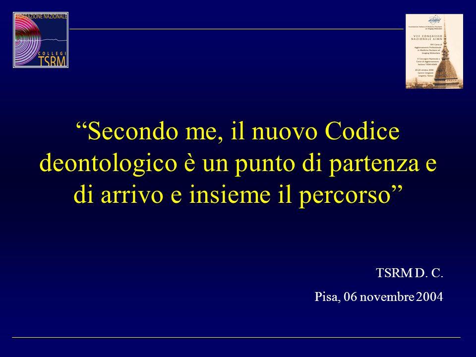 Secondo me, il nuovo Codice deontologico è un punto di partenza e di arrivo e insieme il percorso TSRM D. C. Pisa, 06 novembre 2004