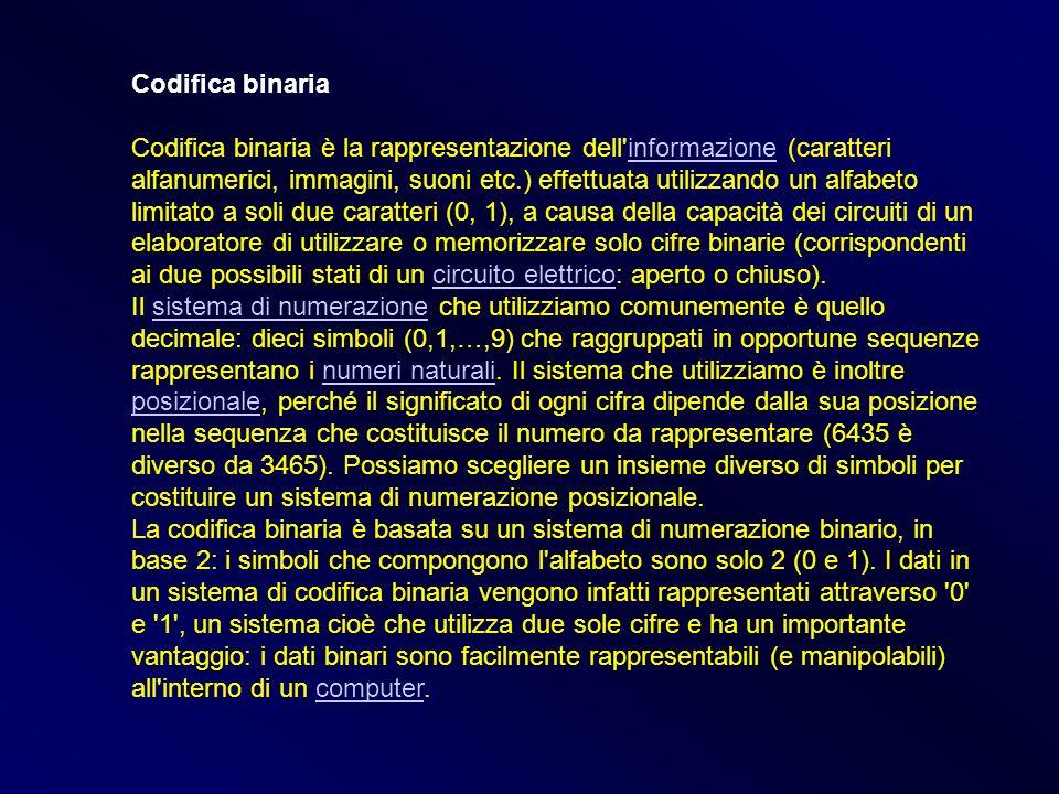 Codifica binaria Codifica binaria è la rappresentazione dell'informazione (caratteri alfanumerici, immagini, suoni etc.) effettuata utilizzando un alf