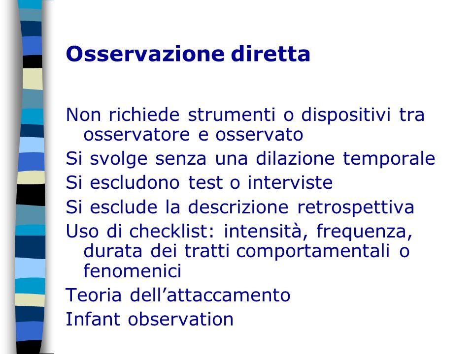 Osservazione diretta Non richiede strumenti o dispositivi tra osservatore e osservato Si svolge senza una dilazione temporale Si escludono test o inte