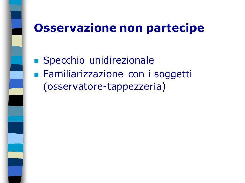 Osservazione non partecipe n Specchio unidirezionale Familiarizzazione con i soggetti (osservatore-tappezzeria )