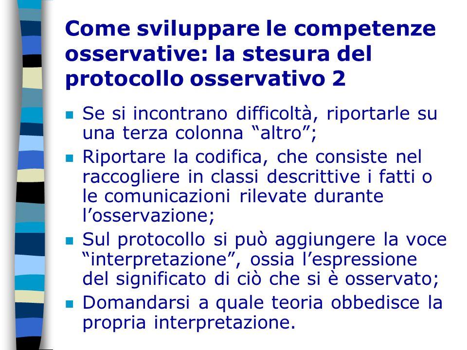 Come sviluppare le competenze osservative: la stesura del protocollo osservativo 2 n Se si incontrano difficoltà, riportarle su una terza colonna altr