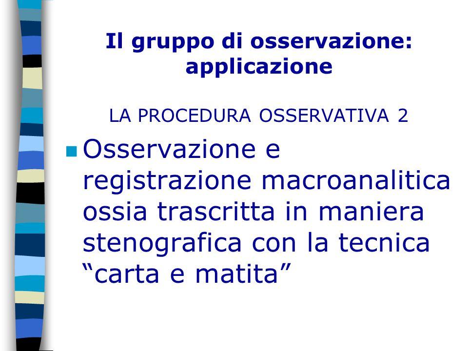 Il gruppo di osservazione: applicazione LA PROCEDURA OSSERVATIVA 2 n Osservazione e registrazione macroanalitica ossia trascritta in maniera stenograf