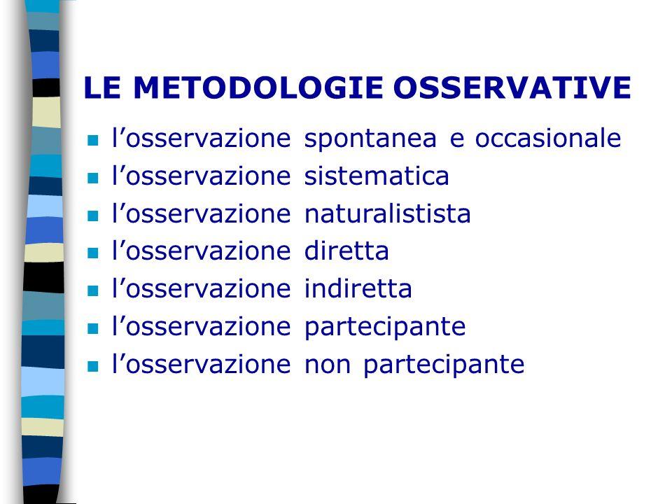 LE METODOLOGIE OSSERVATIVE n losservazione spontanea e occasionale n losservazione sistematica n losservazione naturalistista n losservazione diretta