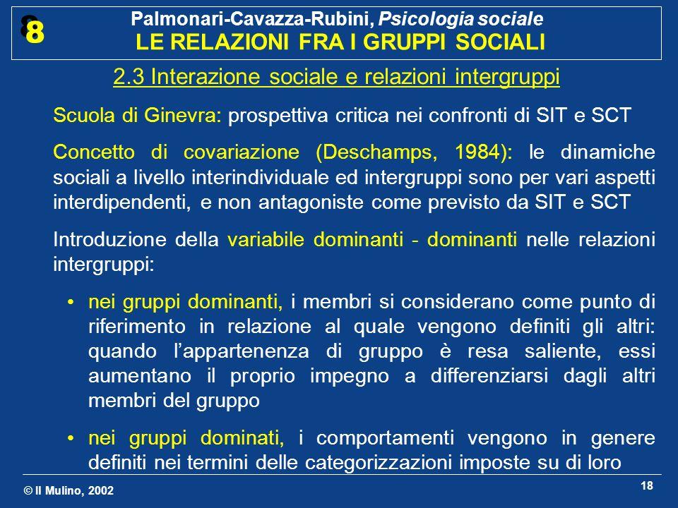 © Il Mulino, 2002 Palmonari-Cavazza-Rubini, Psicologia sociale LE RELAZIONI FRA I GRUPPI SOCIALI 8 8 19 Critica di Doise a SIT e SCT: Le relazioni fra accentuazione della somiglianza intragruppo e differenziazione intergruppi sono più complesse di quanto previsto dalla SCT: ad esempio, non sempre la competizione fra gruppi rafforza la solidarietà intragruppo (Doise, 1990) Effetto pecora nera (Marques, 1986): i membri di un gruppo svalutano i membri devianti del proprio gruppo al fine di definire unidentità sociale positiva in confronto ai gruppi esterni Worchel (1987): la percezione di una forte omogeneità del proprio gruppo è tipica dei membri di gruppi appena costituiti, ma diminuisce nei gruppi consolidati Lorenzi-Cioldi e Doise (1990): la SCT, fondata su modelli puramente cognitivi, si colloca ad un livello di spiegazione intraindividuale.