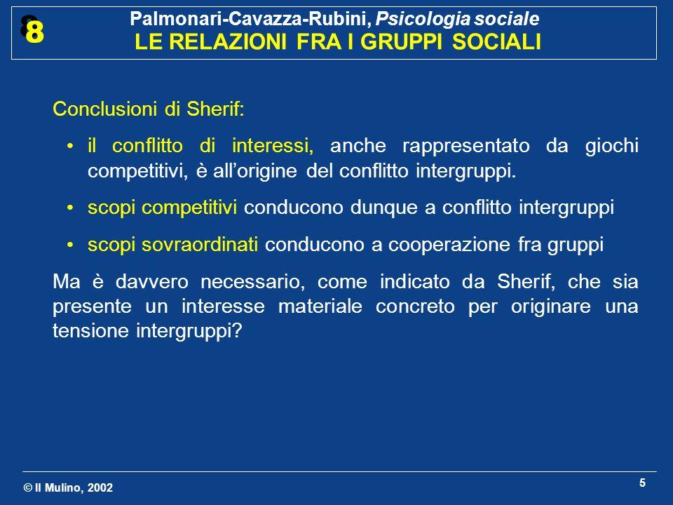 © Il Mulino, 2002 Palmonari-Cavazza-Rubini, Psicologia sociale LE RELAZIONI FRA I GRUPPI SOCIALI 8 8 6 Linea di ricerca di Rabbie ed Horwitz (1969): quali sono le condizioni minime sufficienti a generare discriminazione intergruppi.
