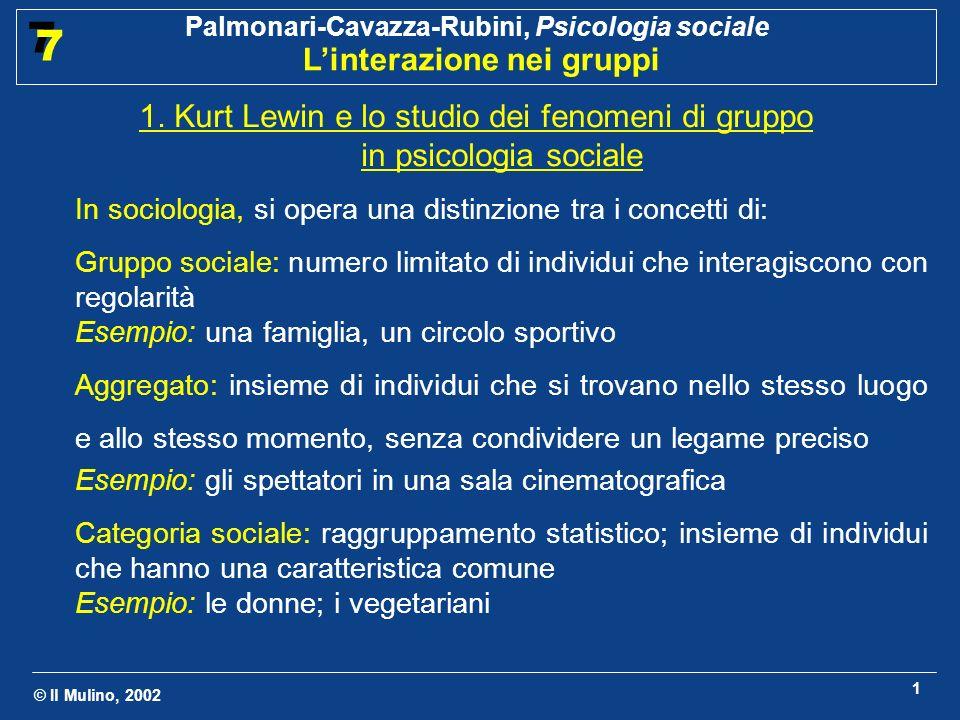 © Il Mulino, 2002 Palmonari-Cavazza-Rubini, Psicologia sociale Linterazione nei gruppi 7 7 1 1. Kurt Lewin e lo studio dei fenomeni di gruppo in psico