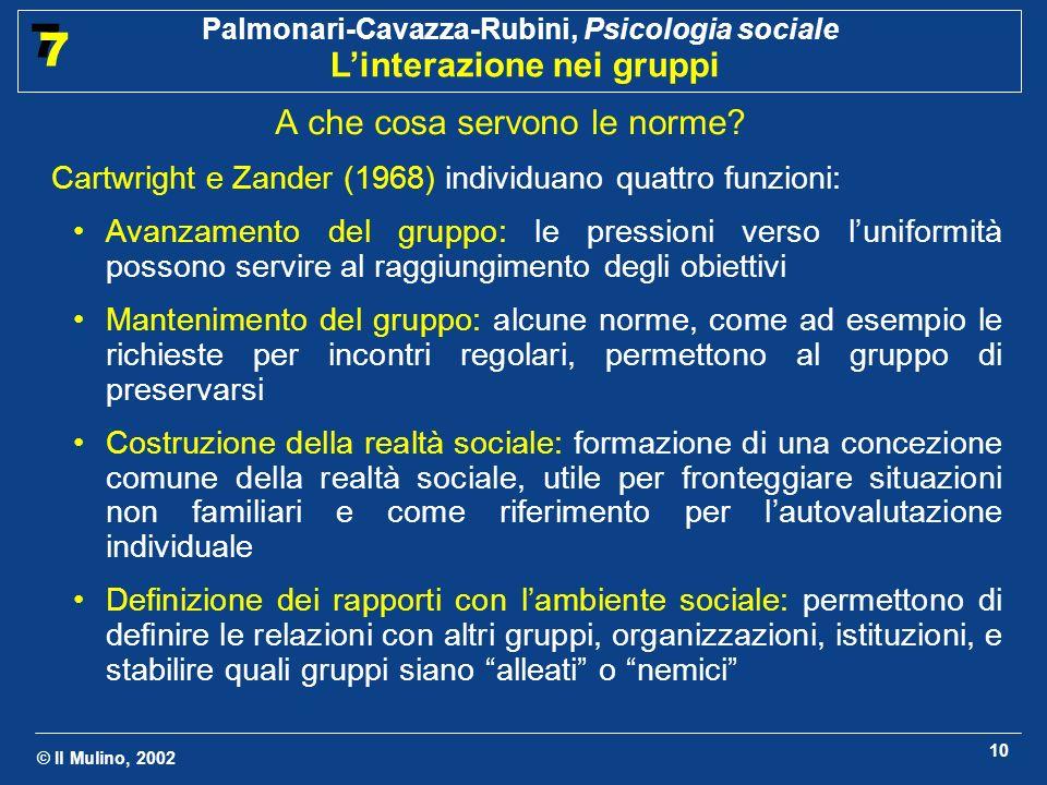 © Il Mulino, 2002 Palmonari-Cavazza-Rubini, Psicologia sociale Linterazione nei gruppi 7 7 10 A che cosa servono le norme? Cartwright e Zander (1968)