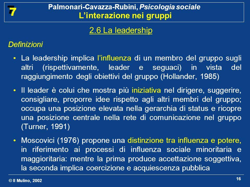 © Il Mulino, 2002 Palmonari-Cavazza-Rubini, Psicologia sociale Linterazione nei gruppi 7 7 16 2.6 La leadership Definizioni La leadership implica linf