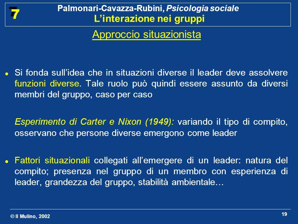 © Il Mulino, 2002 Palmonari-Cavazza-Rubini, Psicologia sociale Linterazione nei gruppi 7 7 19 Approccio situazionista Si fonda sullidea che in situazi