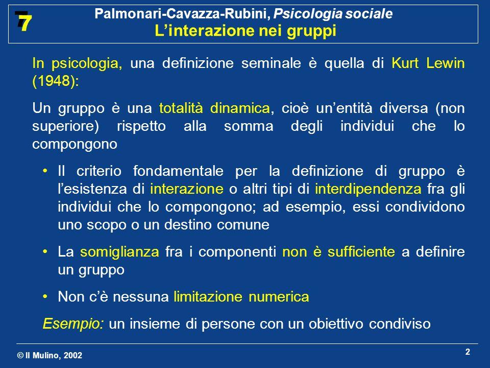 © Il Mulino, 2002 Palmonari-Cavazza-Rubini, Psicologia sociale Linterazione nei gruppi 7 7 2 In psicologia, una definizione seminale è quella di Kurt