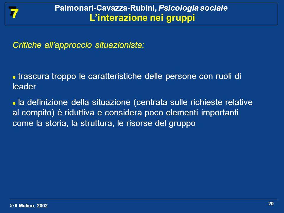 © Il Mulino, 2002 Palmonari-Cavazza-Rubini, Psicologia sociale Linterazione nei gruppi 7 7 20 Critiche allapproccio situazionista: trascura troppo le