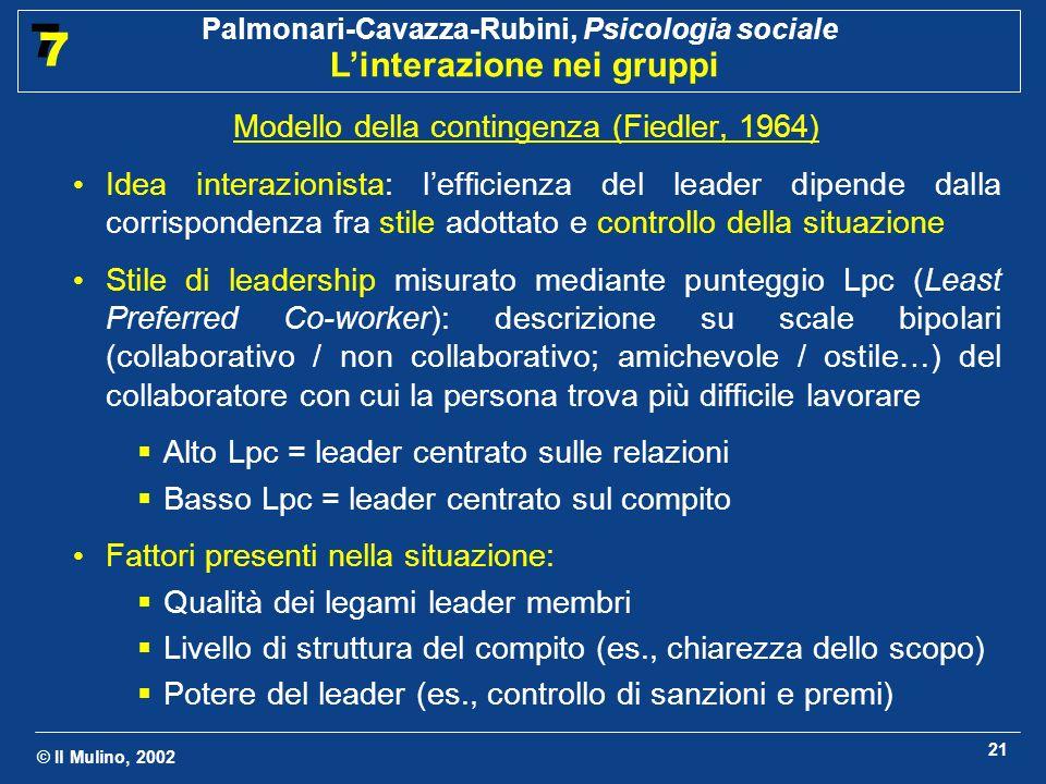 © Il Mulino, 2002 Palmonari-Cavazza-Rubini, Psicologia sociale Linterazione nei gruppi 7 7 21 Modello della contingenza (Fiedler, 1964) Idea interazio