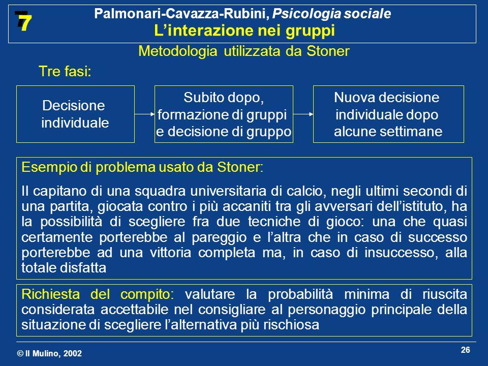 © Il Mulino, 2002 Palmonari-Cavazza-Rubini, Psicologia sociale Linterazione nei gruppi 7 7 26 Metodologia utilizzata da Stoner Esempio di problema usa