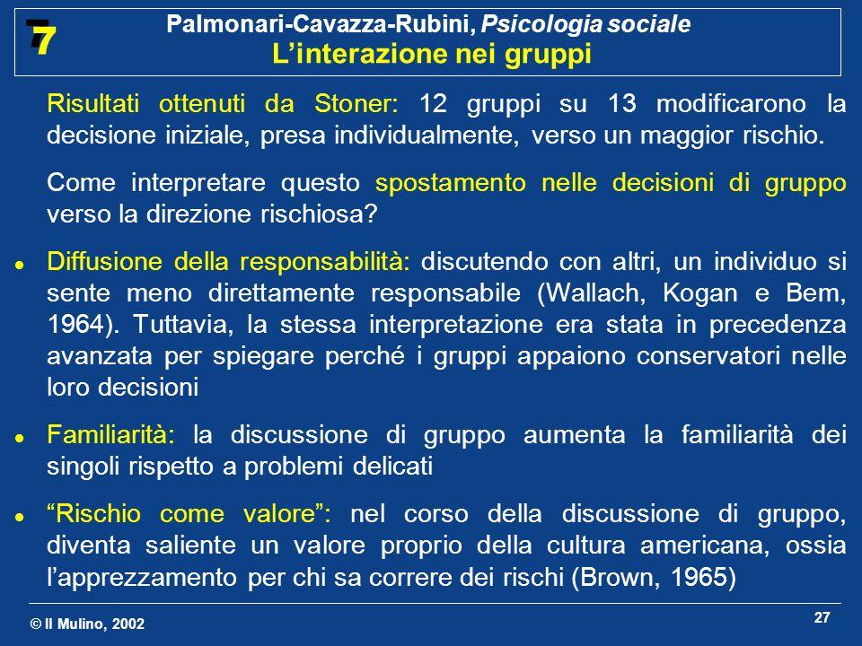 © Il Mulino, 2002 Palmonari-Cavazza-Rubini, Psicologia sociale Linterazione nei gruppi 7 7 27 Risultati ottenuti da Stoner: 12 gruppi su 13 modificaro