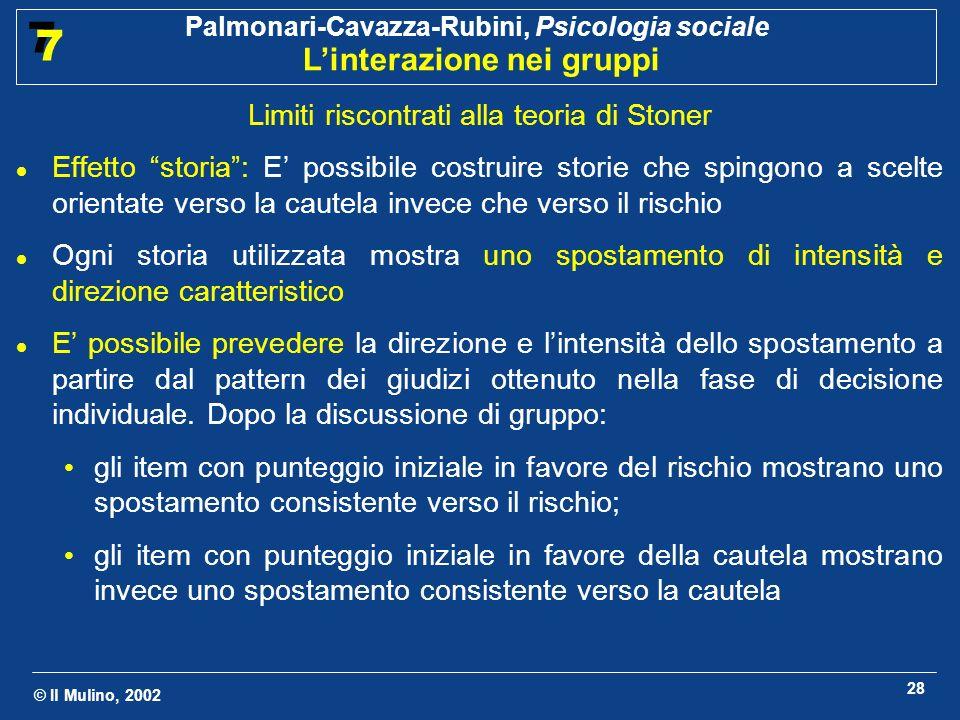 © Il Mulino, 2002 Palmonari-Cavazza-Rubini, Psicologia sociale Linterazione nei gruppi 7 7 28 Limiti riscontrati alla teoria di Stoner Effetto storia: