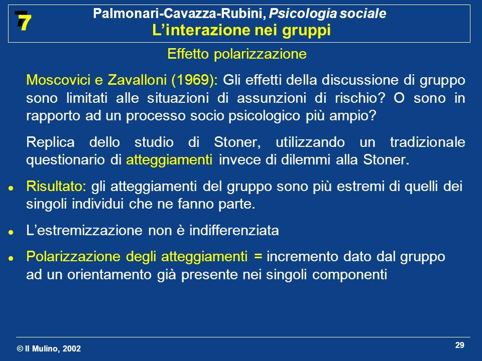 © Il Mulino, 2002 Palmonari-Cavazza-Rubini, Psicologia sociale Linterazione nei gruppi 7 7 29 Effetto polarizzazione Moscovici e Zavalloni (1969): Gli