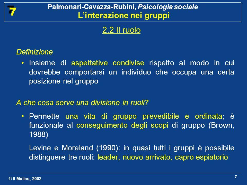 © Il Mulino, 2002 Palmonari-Cavazza-Rubini, Psicologia sociale Linterazione nei gruppi 7 7 7 2.2 Il ruolo Definizione Insieme di aspettative condivise