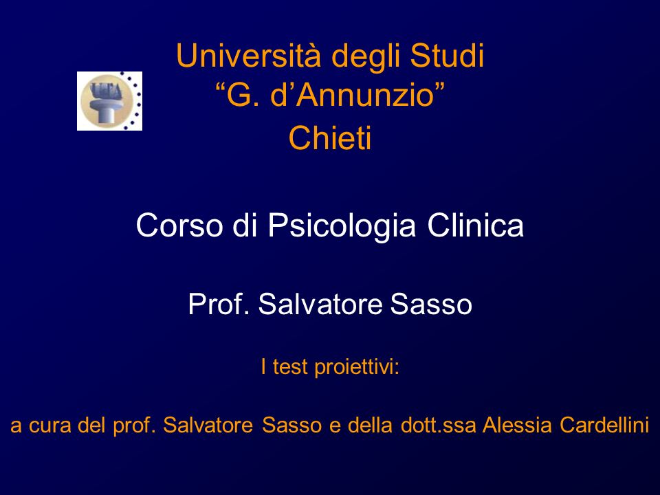 Università degli Studi G. dAnnunzio Chieti Corso di Psicologia Clinica Prof. Salvatore Sasso I test proiettivi: a cura del prof. Salvatore Sasso e del