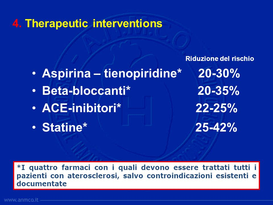 4. Therapeutic interventions Riduzione del rischio Aspirina – tienopiridine* 20-30% Beta-bloccanti* 20-35% ACE-inibitori* 22-25% Statine* 25-42% *I qu