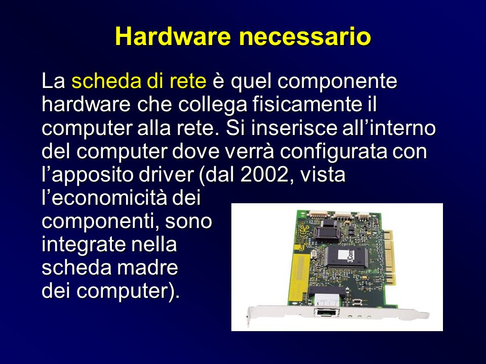 La scheda di rete è quel componente hardware che collega fisicamente il computer alla rete. Si inserisce allinterno del computer dove verrà configurat