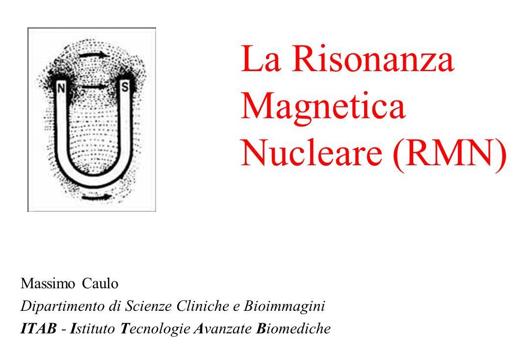 La Risonanza Magnetica Nucleare (RMN) Massimo Caulo Dipartimento di Scienze Cliniche e Bioimmagini ITAB - Istituto Tecnologie Avanzate Biomediche