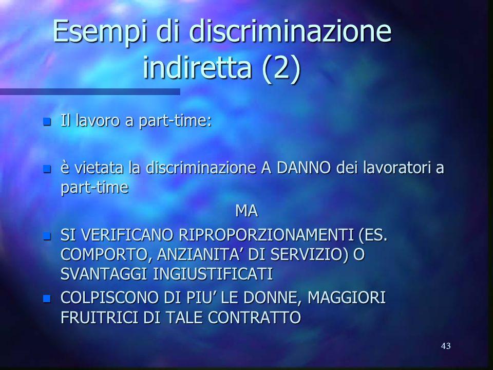 43 Esempi di discriminazione indiretta (2) n Il lavoro a part-time: n è vietata la discriminazione A DANNO dei lavoratori a part-time MA n SI VERIFICANO RIPROPORZIONAMENTI (ES.