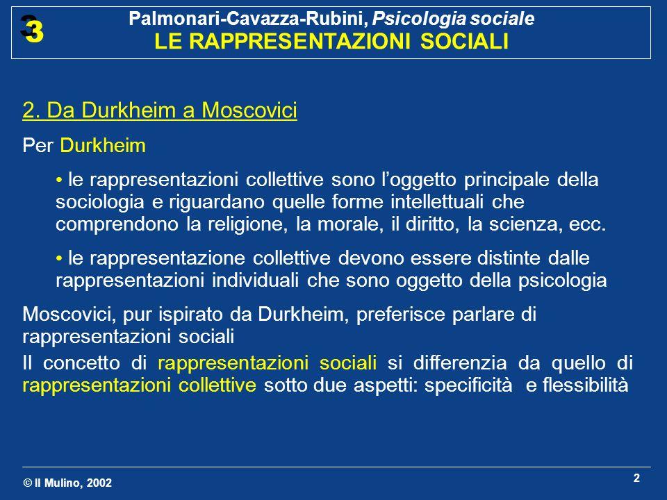 © Il Mulino, 2002 Palmonari-Cavazza-Rubini, Psicologia sociale LE RAPPRESENTAZIONI SOCIALI 3 3 2 2. Da Durkheim a Moscovici Per Durkheim le rappresent