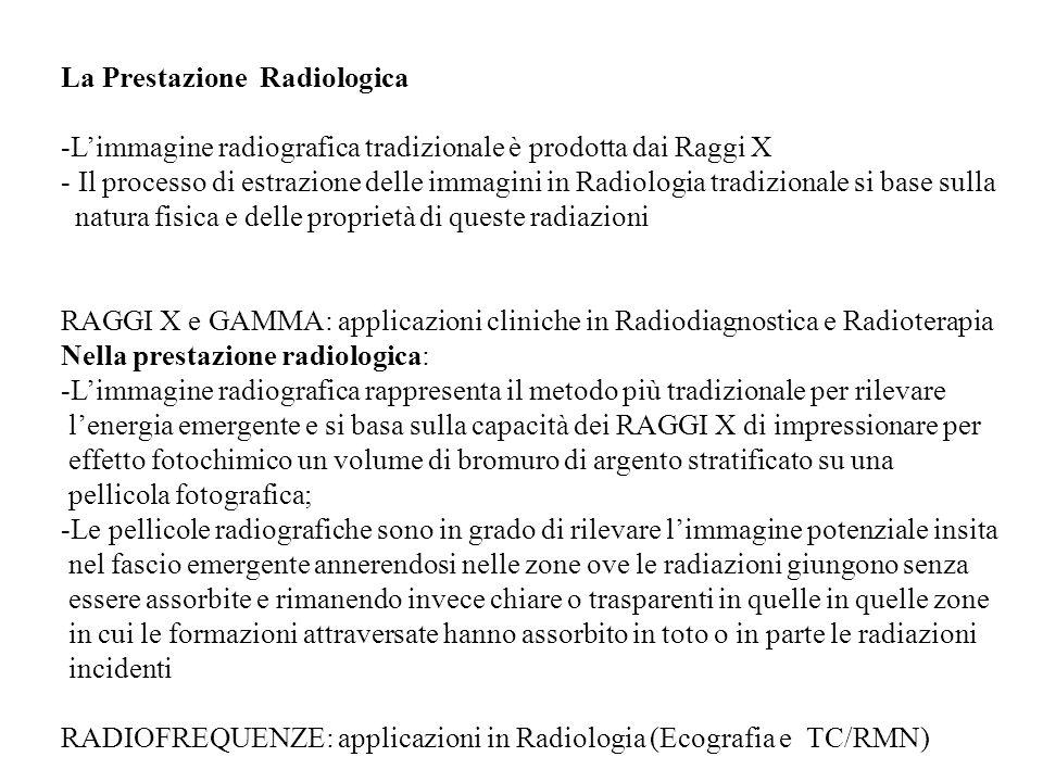 Le Prestazioni Radiologiche -Radiografie tradizionali (semplici): RAGGI X -Ecografia (radofrequenze) -Prestazioni complesse: TC e RMN caratterizzate da un sistema di misurazione (tubo radiogeno e detettori solidali con possibilità di movimento di rotazione), uno di elaborazione (computer), uno di controllo (consolle operativa) ed uno di archiviazione -Radiologia interventistica: es.