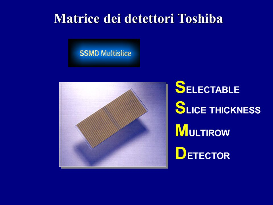 S ELECTABLE S LICE THICKNESS M ULTIROW D ETECTOR Matrice dei detettori Toshiba