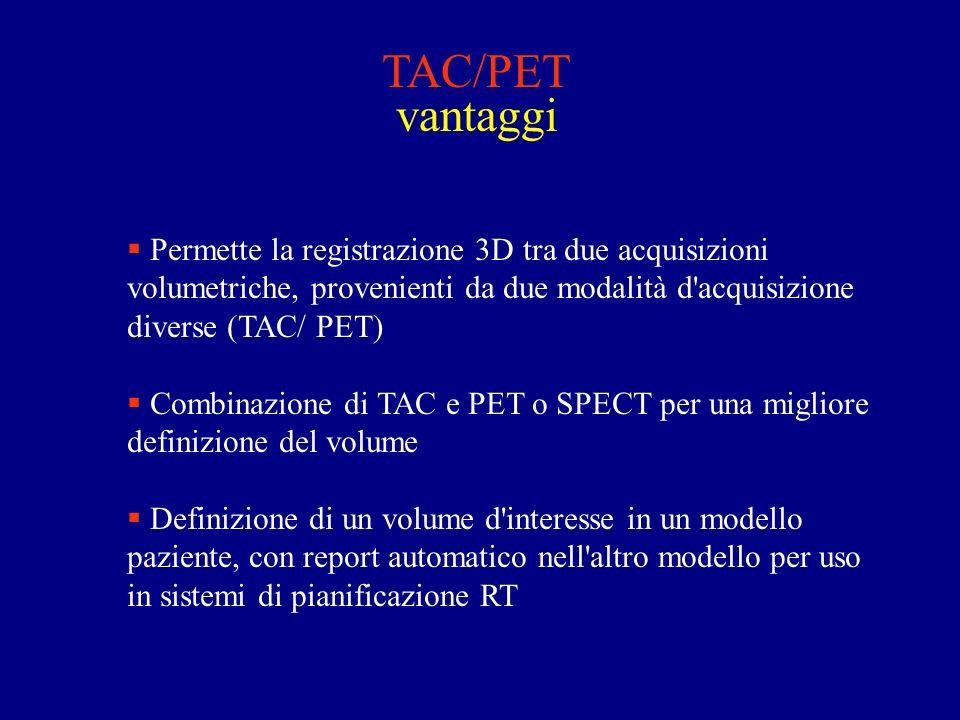 TAC/PET vantaggi Permette la registrazione 3D tra due acquisizioni volumetriche, provenienti da due modalità d acquisizione diverse (TAC/ PET) Combinazione di TAC e PET o SPECT per una migliore definizione del volume Definizione di un volume d interesse in un modello paziente, con report automatico nell altro modello per uso in sistemi di pianificazione RT