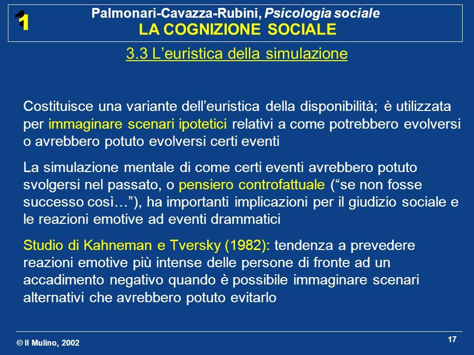 © Il Mulino, 2002 Palmonari-Cavazza-Rubini, Psicologia sociale LA COGNIZIONE SOCIALE 1 1 17 3.3 Leuristica della simulazione Costituisce una variante